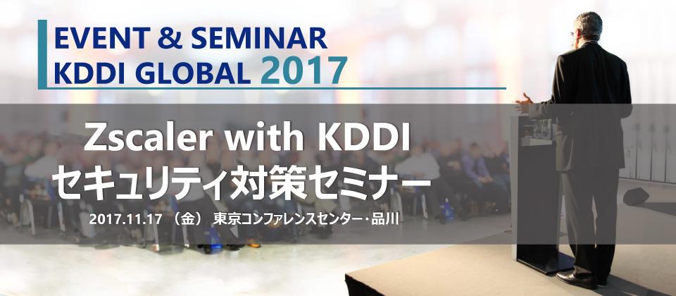 EVENT&SEMINER KDDI GLOBAL2017 Zscaler with KDDIセキュリティ対策セミナー2017.11.17(金)東京コンファレンスセンター・品川